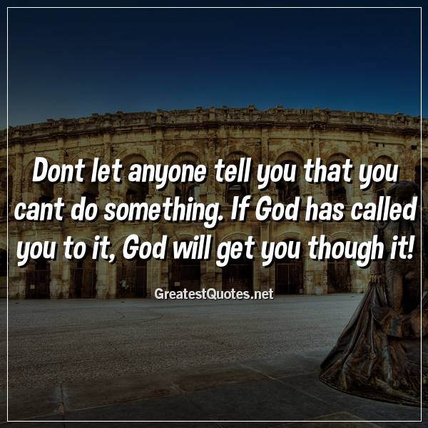 Dont let anyone tell you that you cant do something. If God has called you to it, God will get you though it!