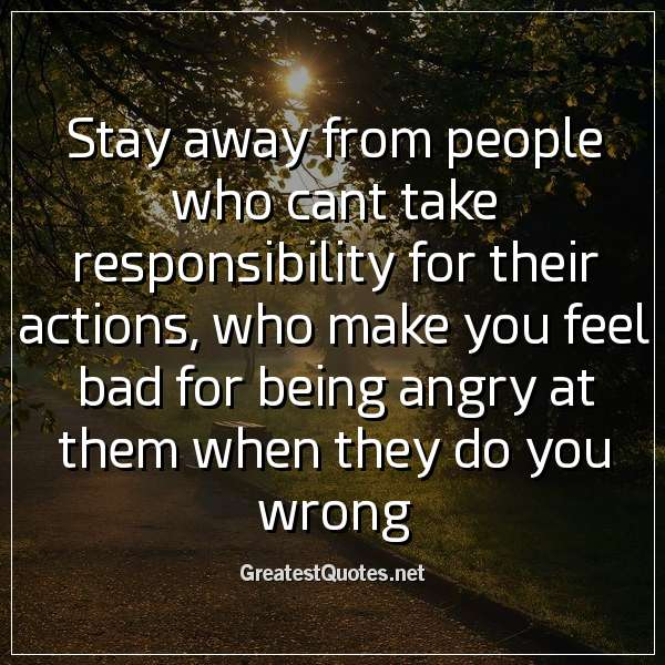 Stay away from people who cant take responsibility for their