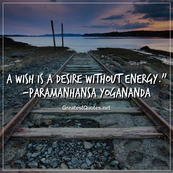 Quote: A wish is a desire without energy. - Paramanhansa Yogananda