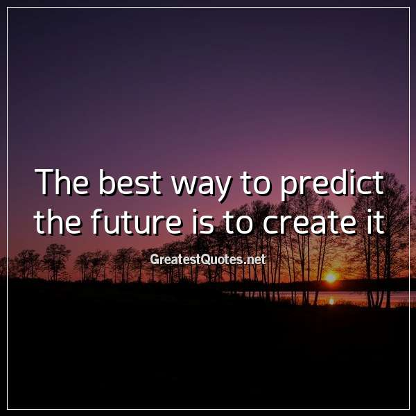 Quote: The best way to predict the future is to create it.