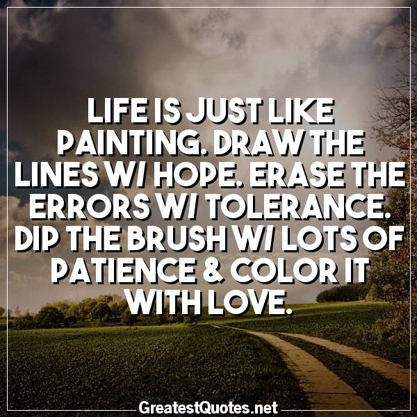 Life is just like painting. Draw the lines w/ hope. Erase the errors w/ tolerance. Dip the brush w/ lots of patience & color it with LOVE