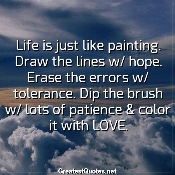 Life is just like painting. Draw the lines w/ hope. Erase the errors w/ tolerance. Dip the brush w/ lots of patience & color it with LOVE.