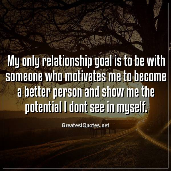 Quote: My only relationship goal is to be with someone who motivates me to become a better person and show me the potential I dont see in myself.
