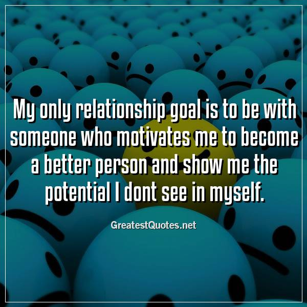 My only relationship goal is to be with someone who motivates me to become a better person and show me the potential I dont see in myself.