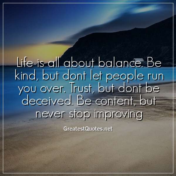 Life is all about balance. Be kind, but dont let people run you over. Trust, but dont be deceived. Be content, but never stop improving.