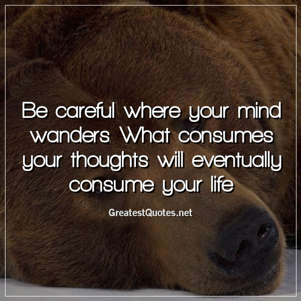 Be careful where your mind wanders. What consumes your thoughts will eventually consume your life.