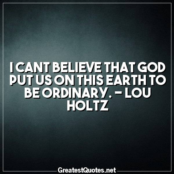 I cant believe that God put us on this earth to be ordinary. -Lou Holtz