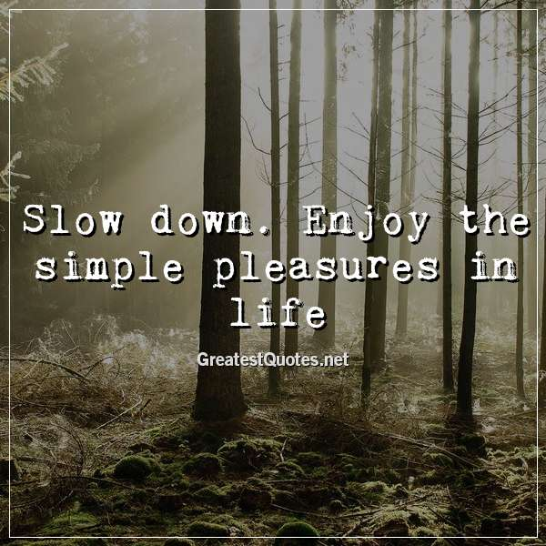Quote: Slow down. Enjoy the simple pleasures in life.