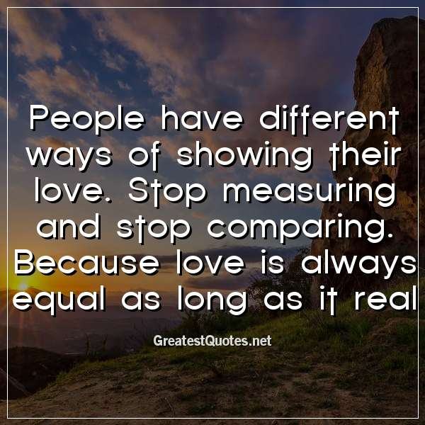 Quote: People have different ways of showing their love. Stop measuring and stop comparing. Because love is always equal as long as it real.