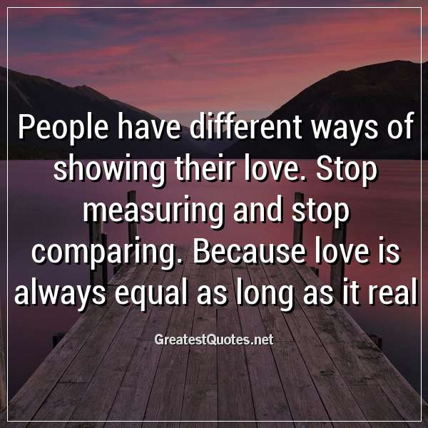 People have different ways of showing their love. Stop measuring and stop comparing. Because love is always equal as long as it real