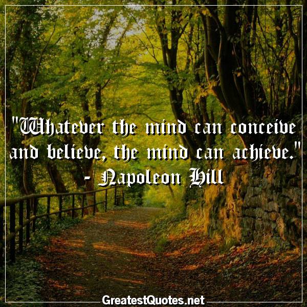 Whatever the mind can conceive and believe, the mind can achieve. - Napoleon Hill