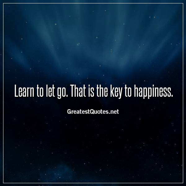 Learn to let go. That is the key to happiness