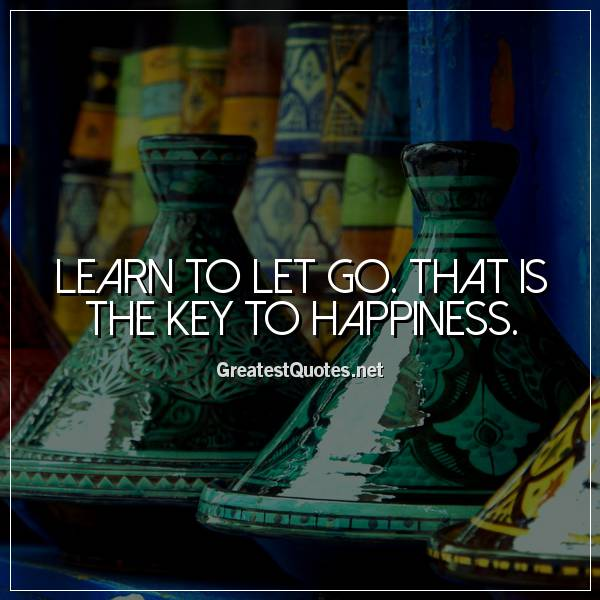 Quote: Learn to let go. That is the key to happiness.