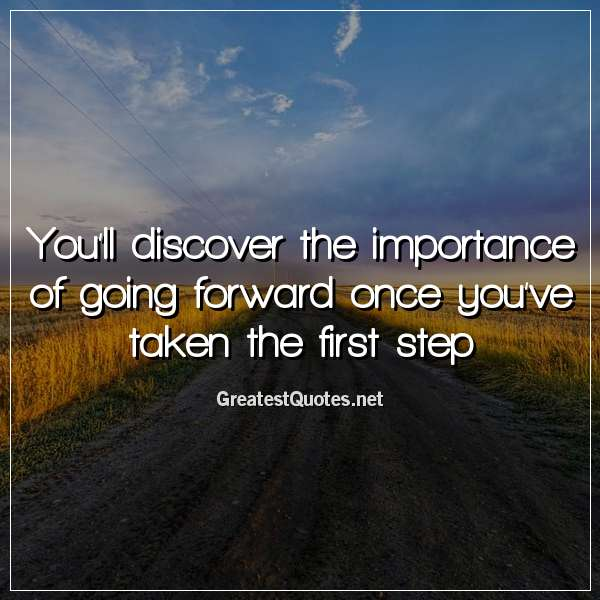 You'll discover the importance of going forward once you've taken the first step.