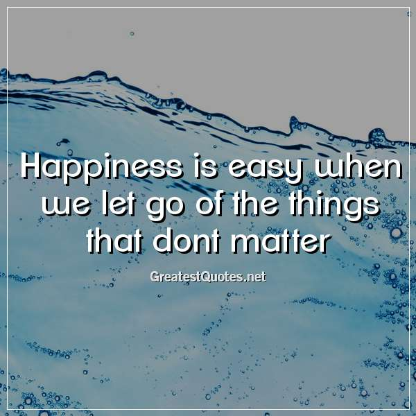 Happiness is easy when we let go of the things that dont matter