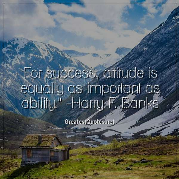 Quote: For success, attitude is equally as important as ability. - Harry F. Banks