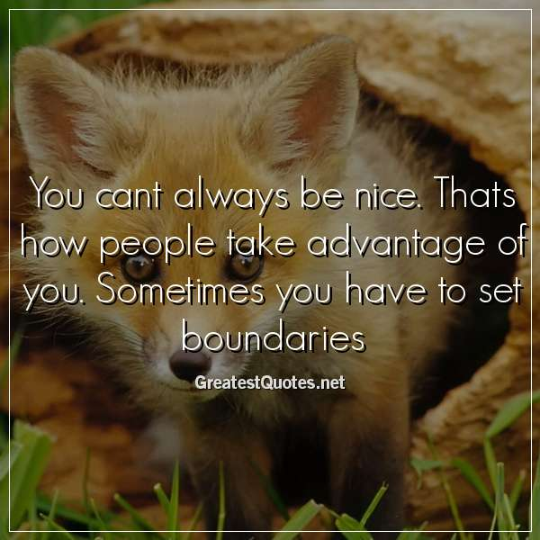 You cant always be nice. Thats how people take advantage of ...