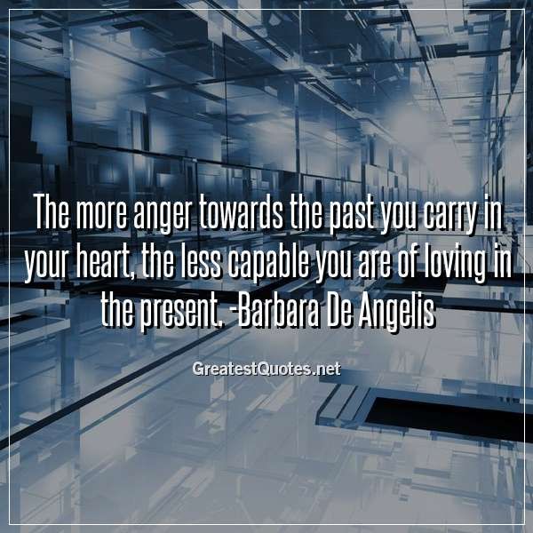 Quote: The more anger towards the past you carry in your heart, the less capable you are of loving in the present. -Barbara De Angelis