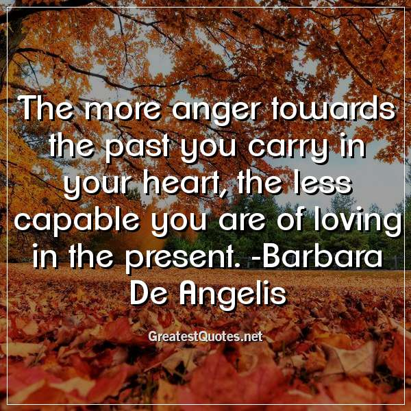 The more anger towards the past you carry in your heart, the less capable you are of loving in the present. -Barbara De Angelis