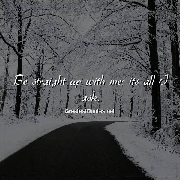 Quote: Be straight up with me; its all I ask.