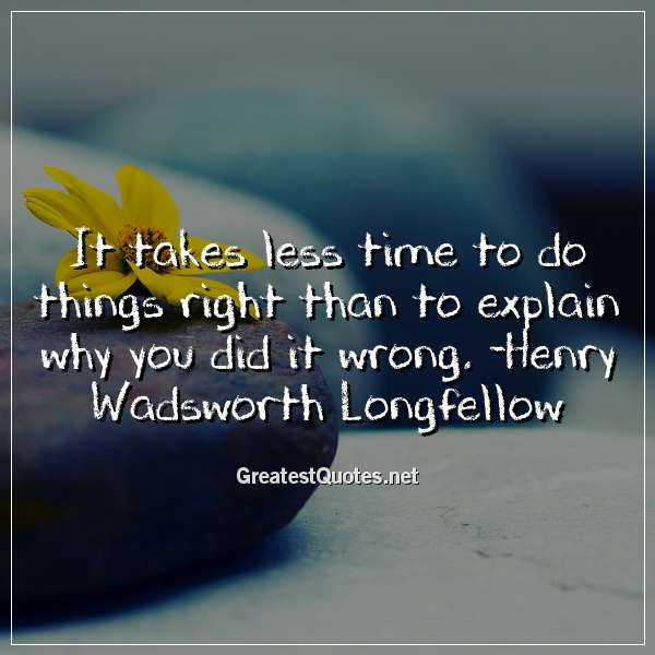 Quote: It takes less time to do things right than to explain why you did it wrong. -Henry Wadsworth Longfellow