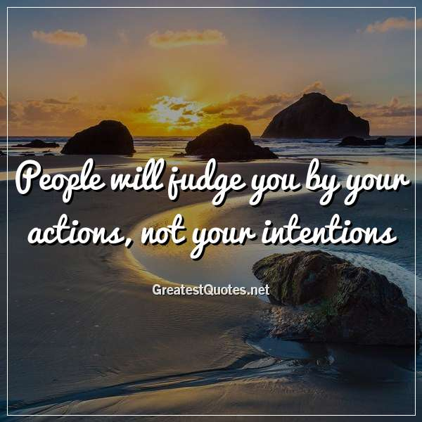 Quote: People will judge you by your actions, not your intentions.