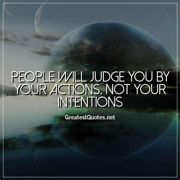 People will judge you by your actions, not your intentions.