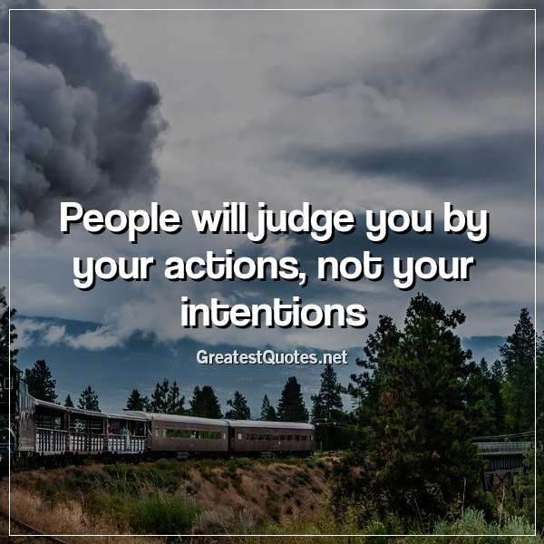 People will judge you by your actions, not your intentions