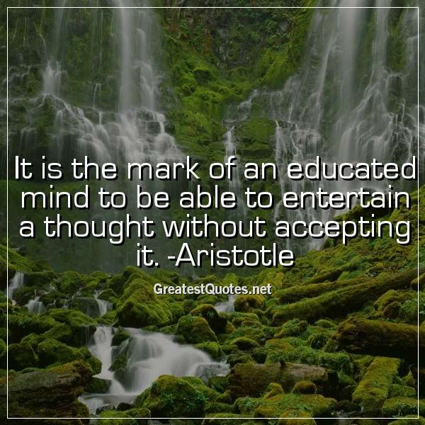 Quote: It is the mark of an educated mind to be able to entertain a thought without accepting it. -Aristotle