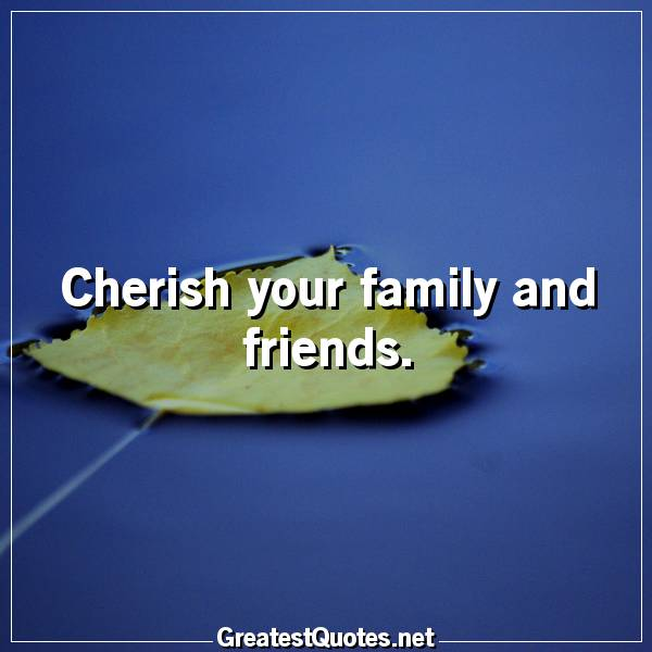 Quote: Cherish your family and friends.
