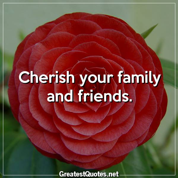 Cherish your family and friends