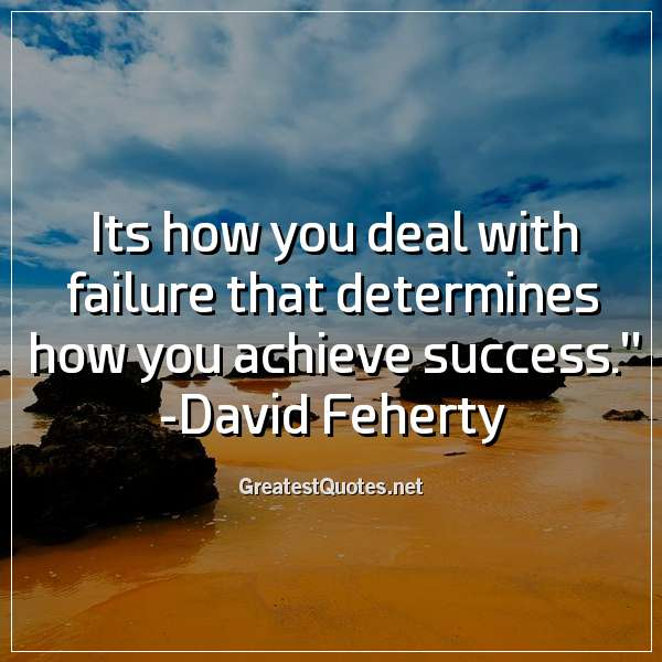 Its how you deal with failure that determines how you achieve success. - David Feherty