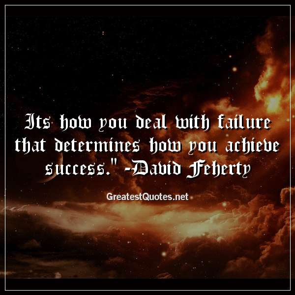 Its how you deal with failure that determines how you achieve success. -David Feherty