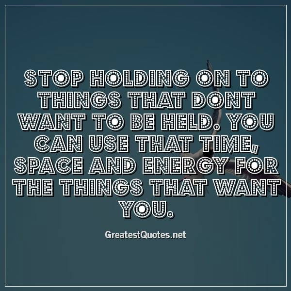 Stop holding on to things that dont want to be held. You can use that time, space and energy for the things that want you.