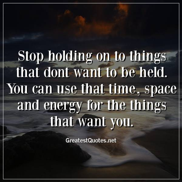 Stop holding on to things that dont want to be held. You can use that time, space and energy for the things that want you