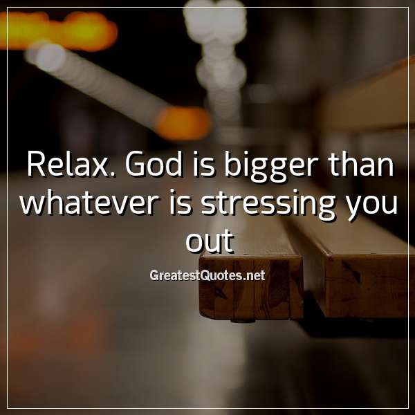 Quote: Relax. God is bigger than whatever is stressing you out.