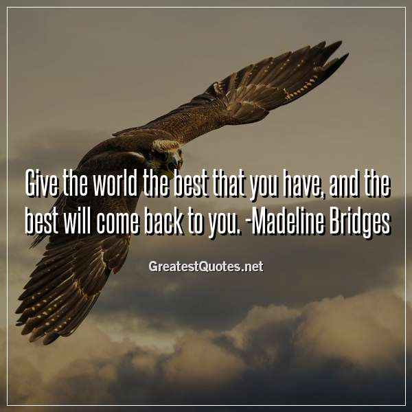 Quote: Give the world the best that you have, and the best will come back to you. -Madeline Bridges