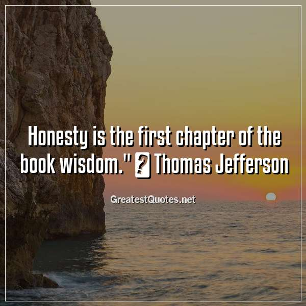 """Honesty is the first chapter of the book wisdom."" ― Thomas Jefferson"