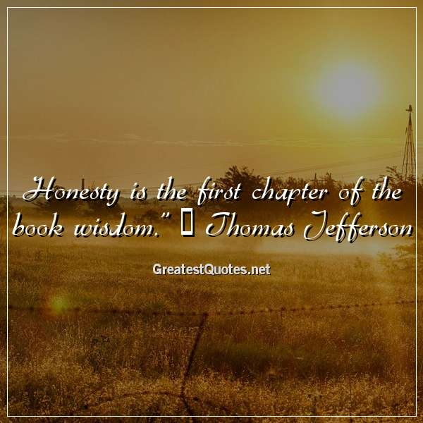 """""""Honesty is the first chapter of the book wisdom."""" ― Thomas Jefferson"""