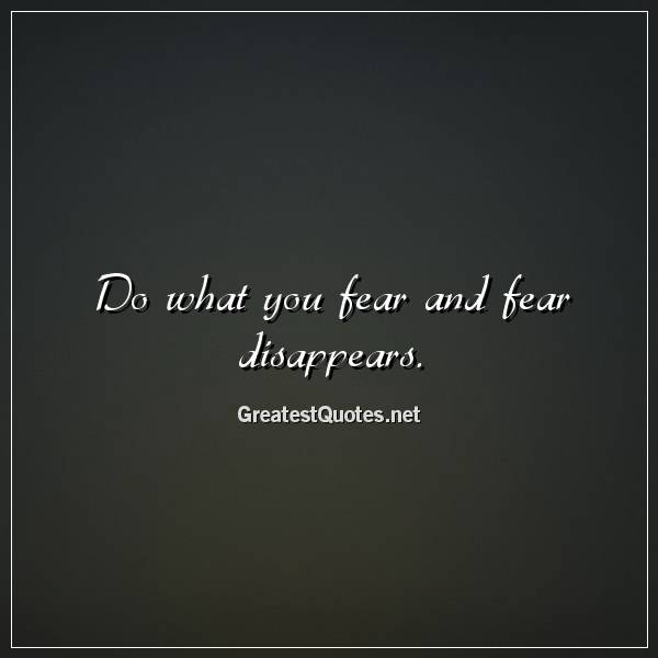 Do what you fear and fear disappears.