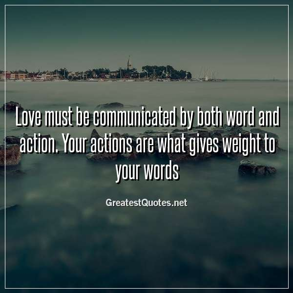 Quote: Love must be communicated by both word and action. Your actions are what gives weight to your words.