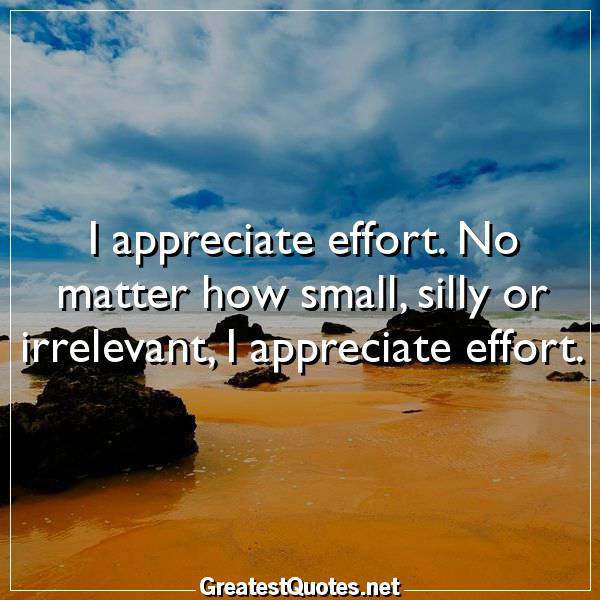 I appreciate effort. No matter how small, silly or irrelevant, I appreciate effort
