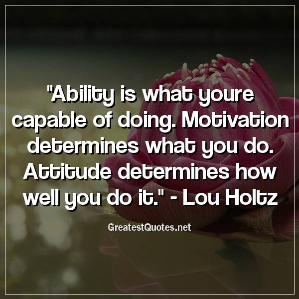 Quote: Ability is what youre capable of doing. Motivation determines what you do. Attitude determines how well you do it. - Lou Holtz