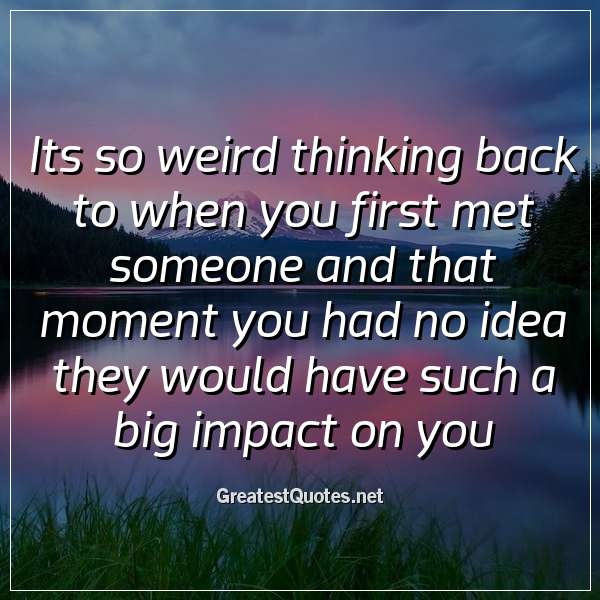 Its so weird thinking back to when you first met someone and that moment you had no idea they would have such a big impact on you.