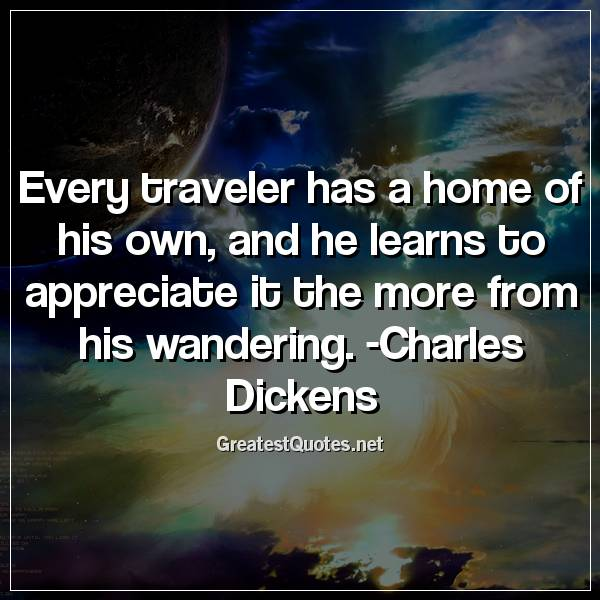Quote: Every traveler has a home of his own, and he learns to appreciate it the more from his wandering. -Charles Dickens