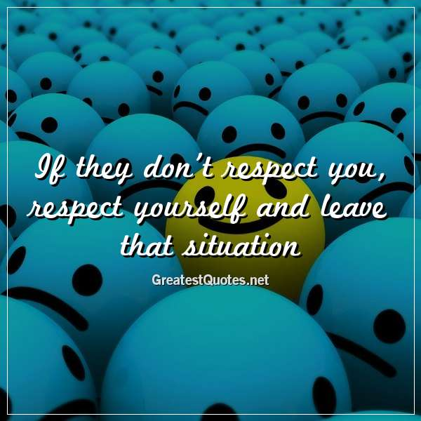 If they don't respect you, respect yourself and leave that situation.
