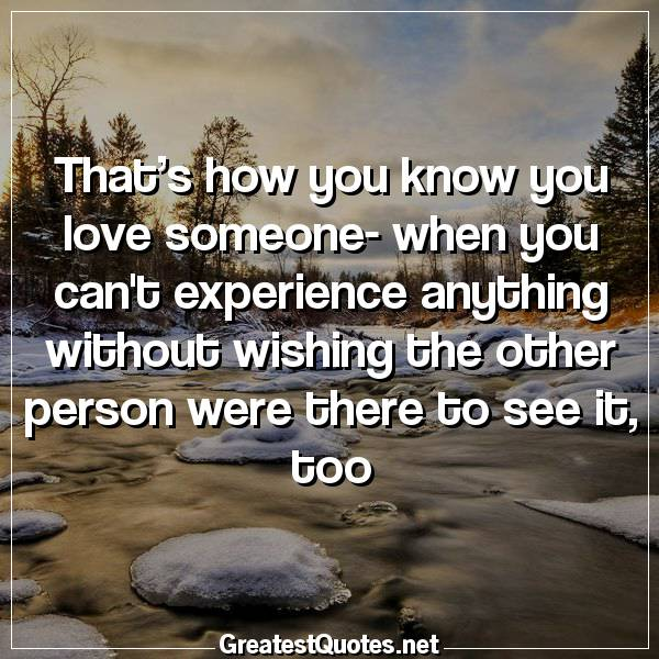 Quote: That's how you know you love someone- when you cant experience anything without wishing the other person were there to see it, too