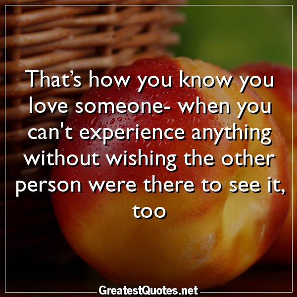 That's how you know you love someone- when you cant experience anything without wishing the other person were there to see it, too