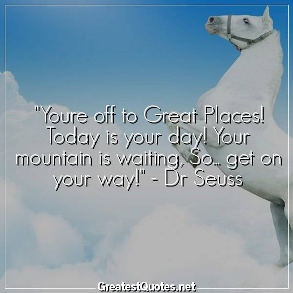 Quote: Youre off to Great Places! Today is your day! Your mountain is waiting, So... get on your way! - Dr Seuss