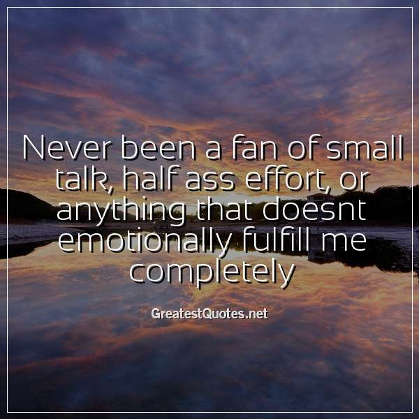 Quote: Never been a fan of small talk, half ass effort, or anything that doesnt emotionally fulfill me completely.